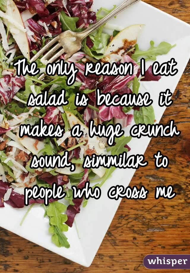 The only reason I eat salad is because it makes a huge crunch sound, simmilar to people who cross me
