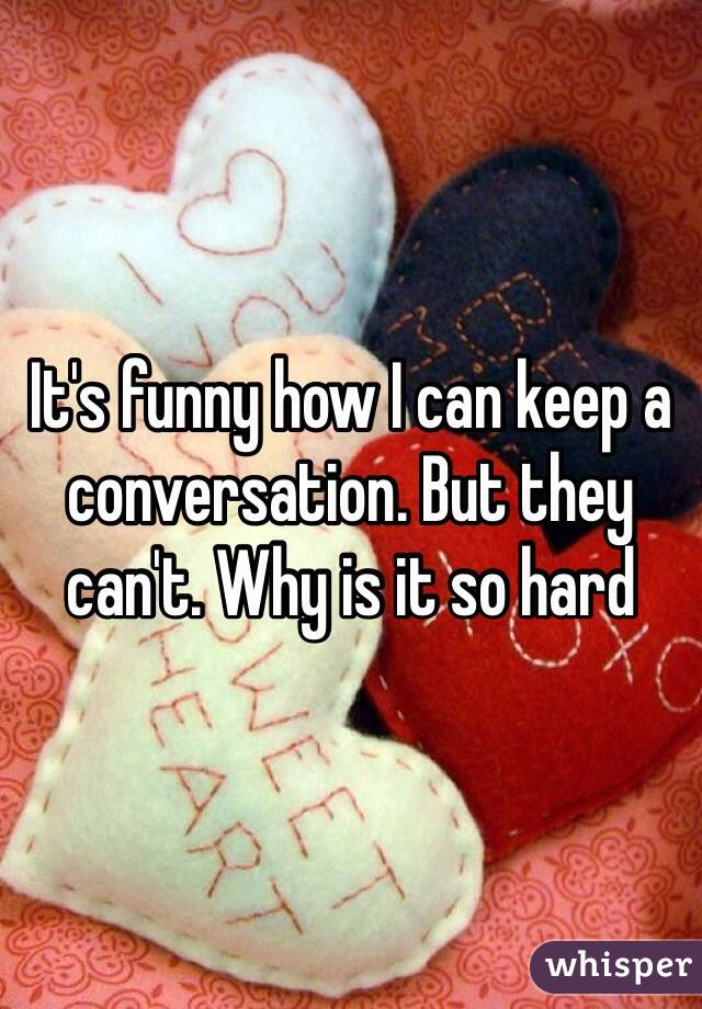 It's funny how I can keep a conversation. But they can't. Why is it so hard