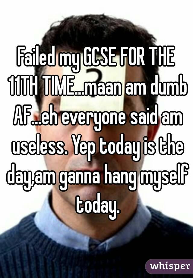 Failed my GCSE FOR THE 11TH TIME...maan am dumb AF...eh everyone said am useless. Yep today is the day,am ganna hang myself today.