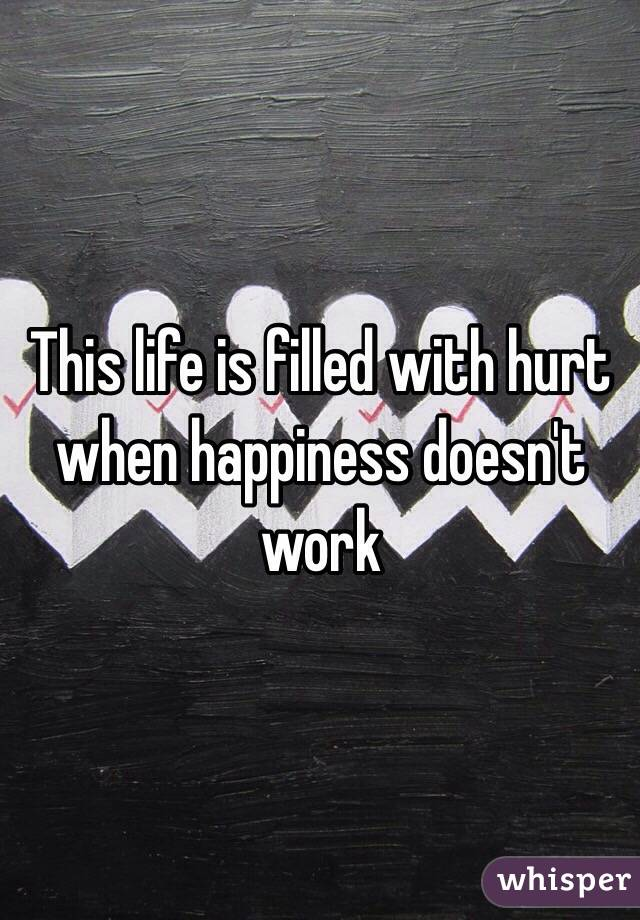 This life is filled with hurt when happiness doesn't work