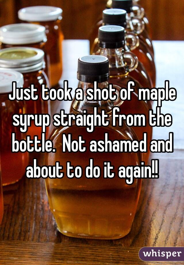 Just took a shot of maple syrup straight from the bottle.  Not ashamed and about to do it again!!