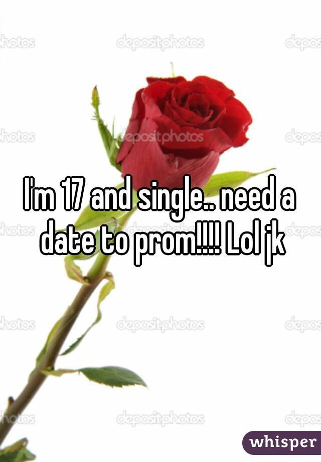 I'm 17 and single.. need a date to prom!!!! Lol jk