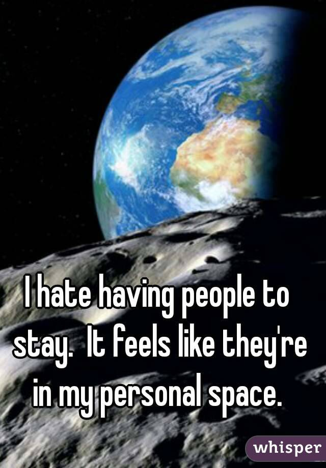 I hate having people to stay.  It feels like they're in my personal space.