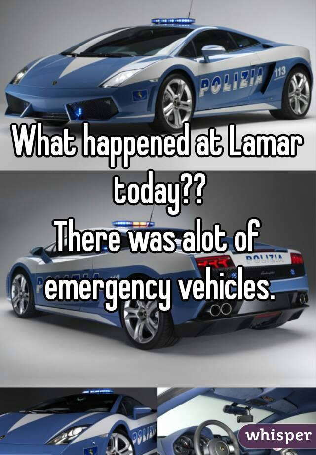 What happened at Lamar today?? There was alot of emergency vehicles.