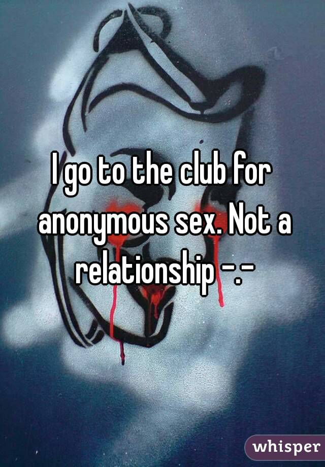 I go to the club for anonymous sex. Not a relationship -.-