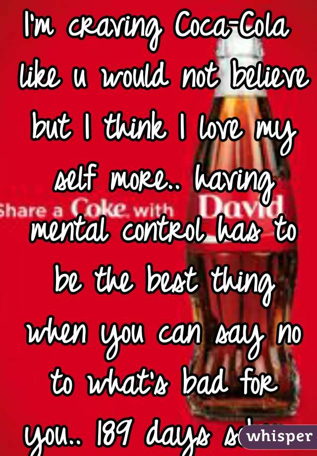 I'm craving Coca-Cola like u would not believe but I think I love my self more.. having mental control has to be the best thing when you can say no to what's bad for you.. 189 days sober.. lol