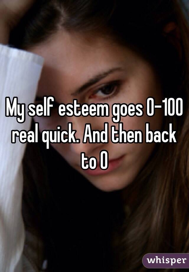 My self esteem goes 0-100 real quick. And then back to 0