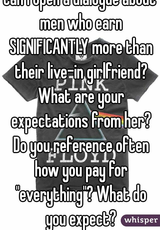 """Can I open a dialogue about men who earn SIGNIFICANTLY more than their live-in girlfriend? What are your expectations from her? Do you reference often how you pay for """"everything""""? What do you expect?"""