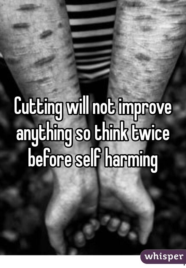 Cutting will not improve anything so think twice before self harming