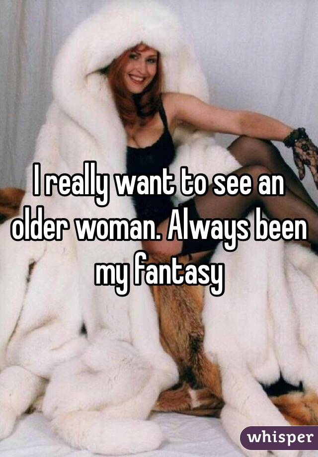 I really want to see an older woman. Always been my fantasy