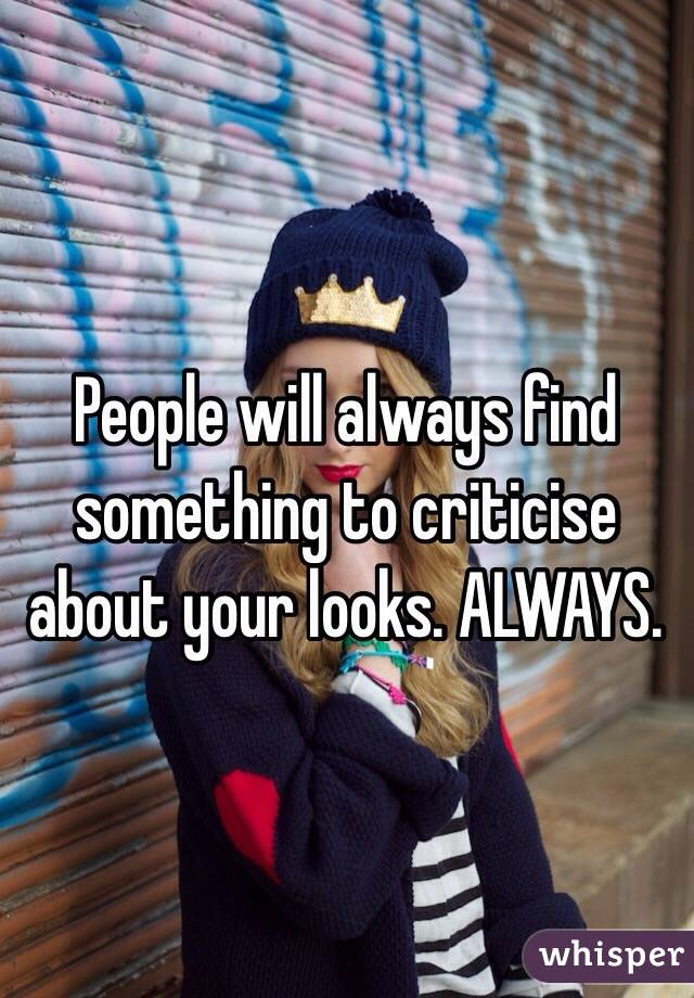 People will always find something to criticise about your looks. ALWAYS.