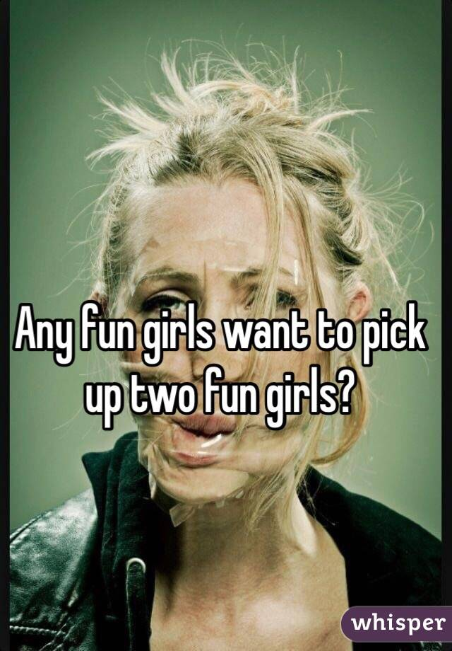 Any fun girls want to pick up two fun girls?