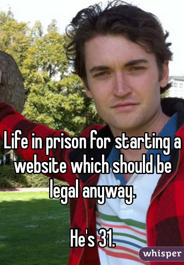 Life in prison for starting a website which should be legal anyway.  He's 31.