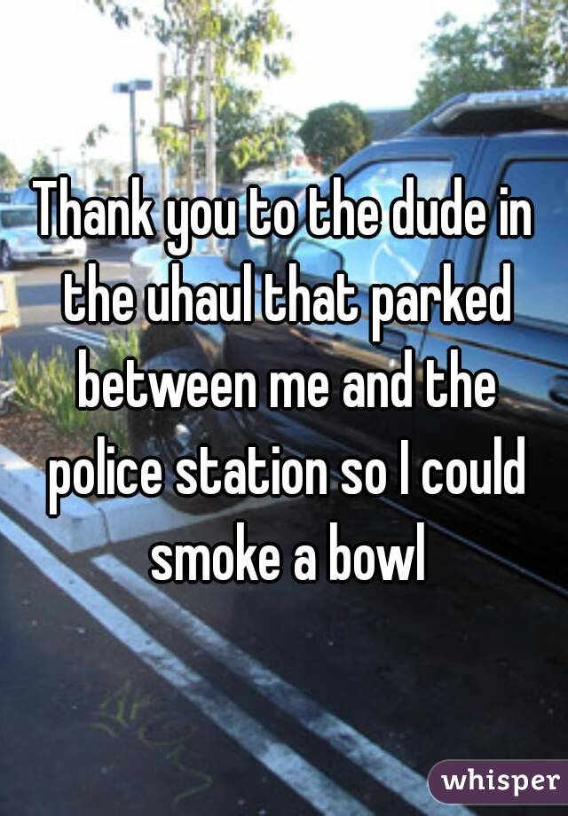 Thank you to the dude in the uhaul that parked between me and the police station so I could smoke a bowl