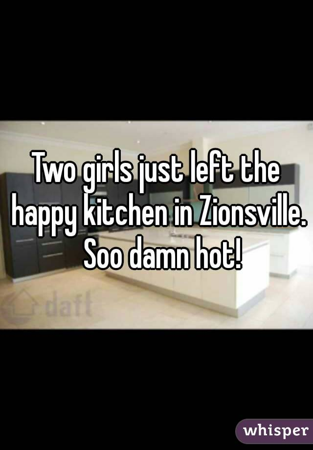 Two girls just left the happy kitchen in Zionsville.  Soo damn hot!