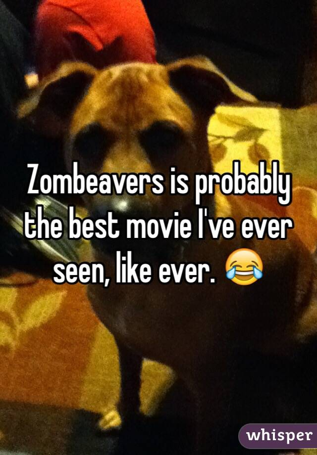 Zombeavers is probably the best movie I've ever seen, like ever. 😂