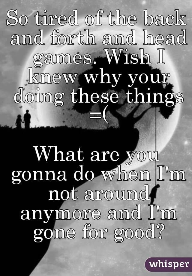 So tired of the back and forth and head games. Wish I knew why your doing these things =(  What are you gonna do when I'm not around anymore and I'm gone for good?