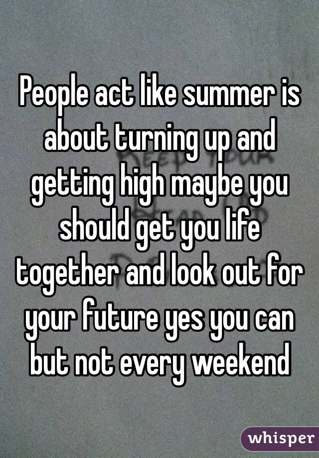 People act like summer is about turning up and getting high maybe you should get you life together and look out for your future yes you can but not every weekend
