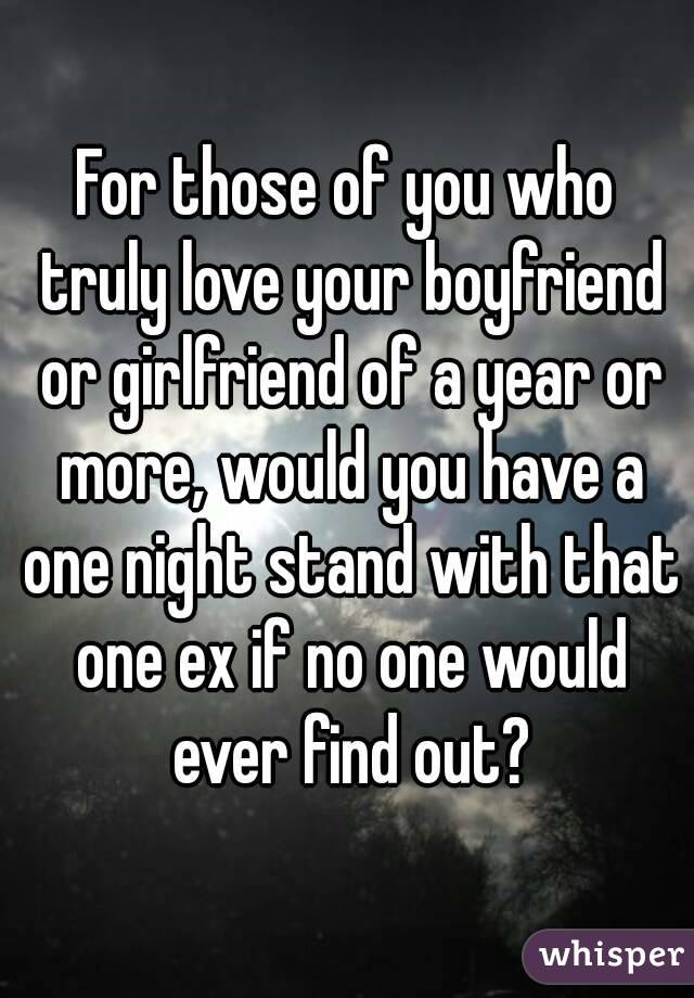 For those of you who truly love your boyfriend or girlfriend of a year or more, would you have a one night stand with that one ex if no one would ever find out?