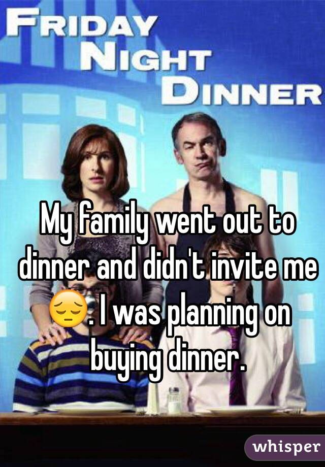 My family went out to dinner and didn't invite me 😔. I was planning on buying dinner.