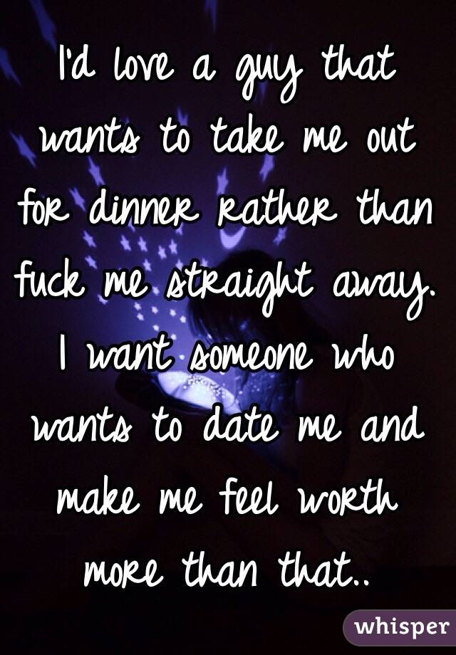 I'd love a guy that wants to take me out for dinner rather than fuck me straight away. I want someone who wants to date me and make me feel worth more than that..