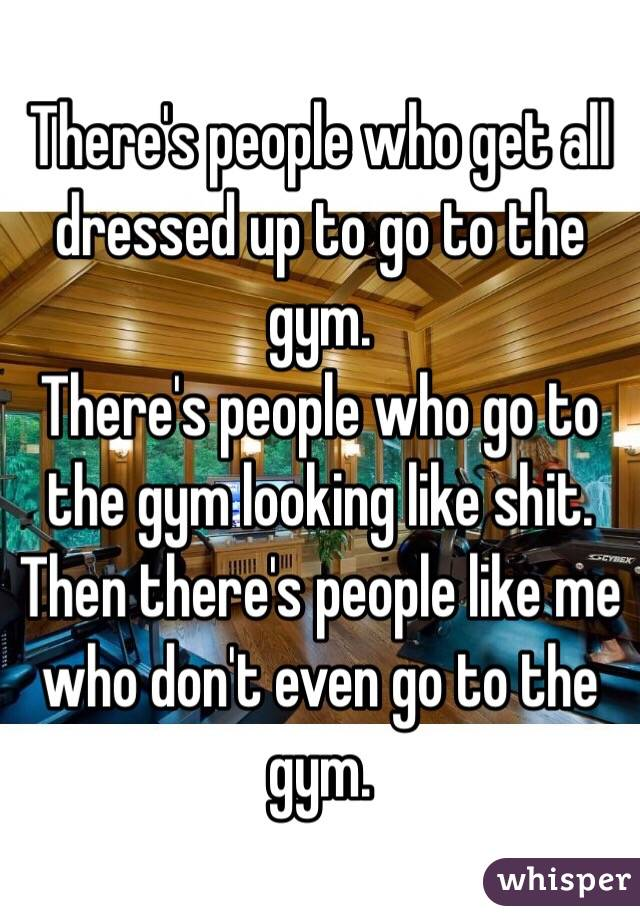 There's people who get all dressed up to go to the gym. There's people who go to the gym looking like shit.  Then there's people like me who don't even go to the gym.