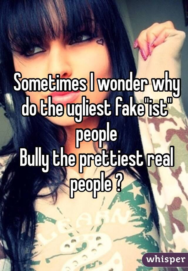 "Sometimes I wonder why do the ugliest fake""ist"" people Bully the prettiest real people ?"