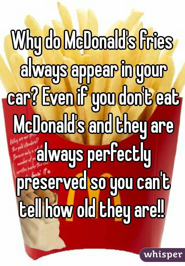 Why do McDonald's fries always appear in your car? Even if you don't eat McDonald's and they are always perfectly preserved so you can't tell how old they are!!
