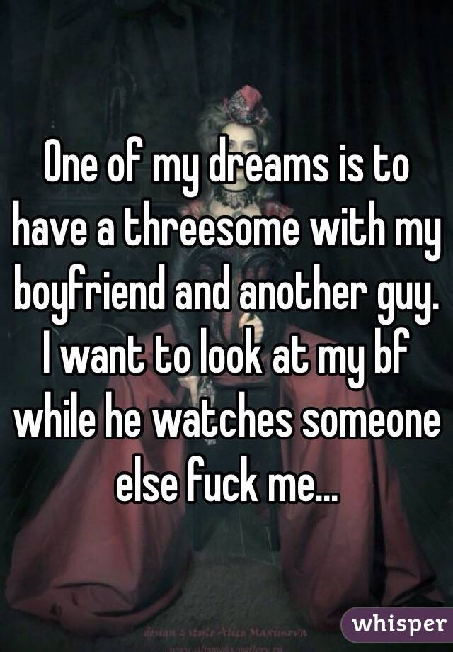 One of my dreams is to have a threesome with my boyfriend and another guy. I want to look at my bf while he watches someone else fuck me...