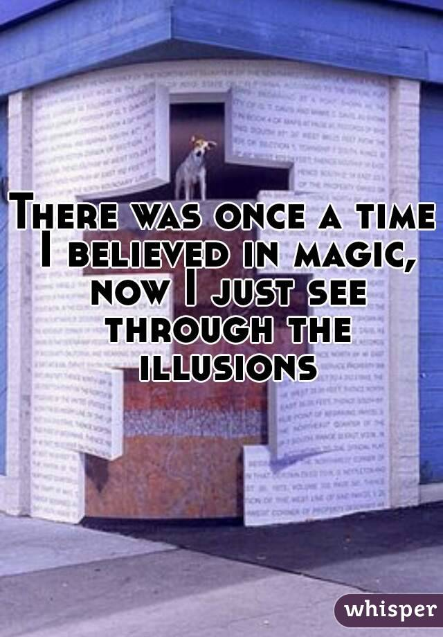 There was once a time I believed in magic, now I just see through the illusions