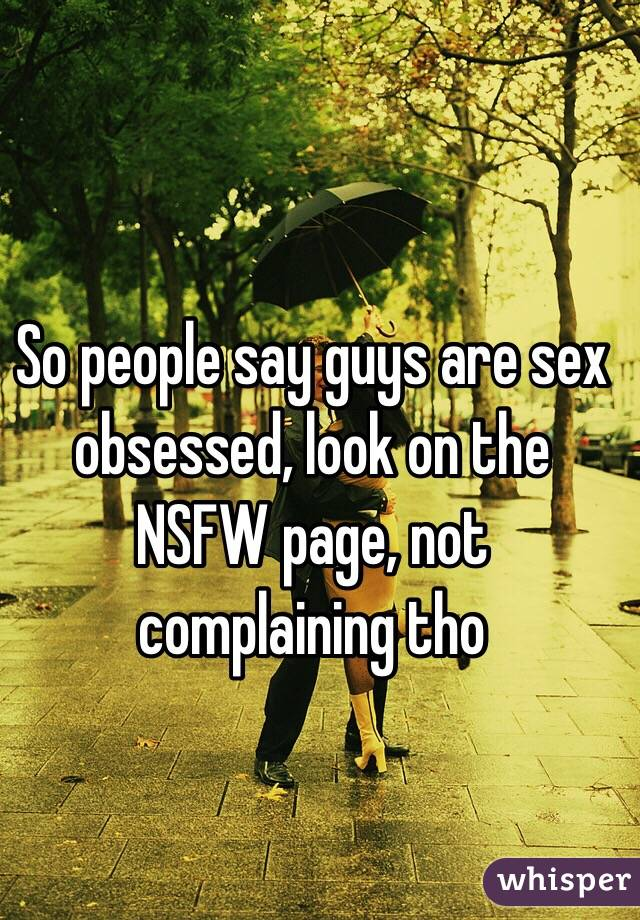 So people say guys are sex obsessed, look on the NSFW page, not complaining tho