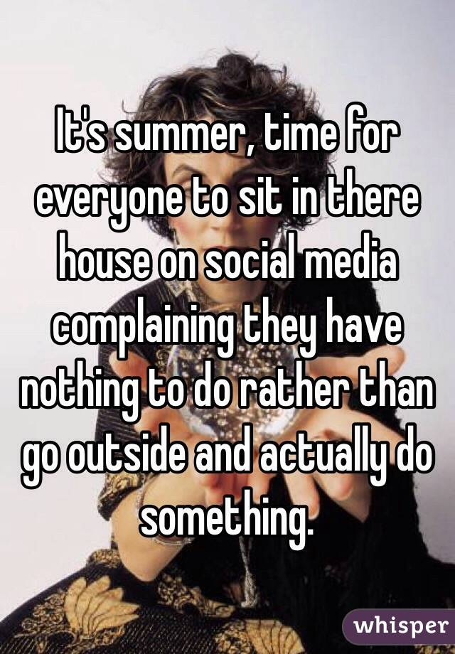 It's summer, time for everyone to sit in there house on social media complaining they have nothing to do rather than go outside and actually do something.