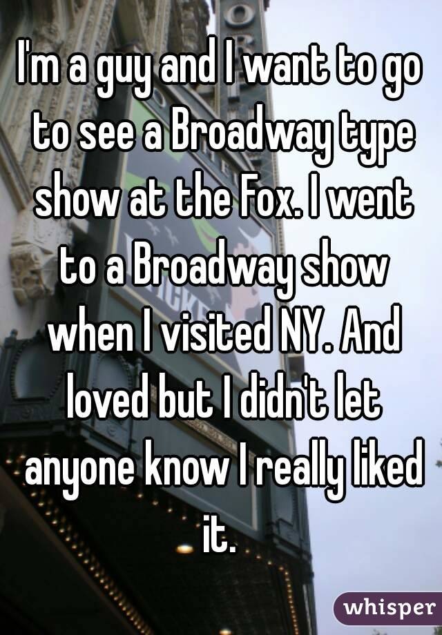 I'm a guy and I want to go to see a Broadway type show at the Fox. I went to a Broadway show when I visited NY. And loved but I didn't let anyone know I really liked it.