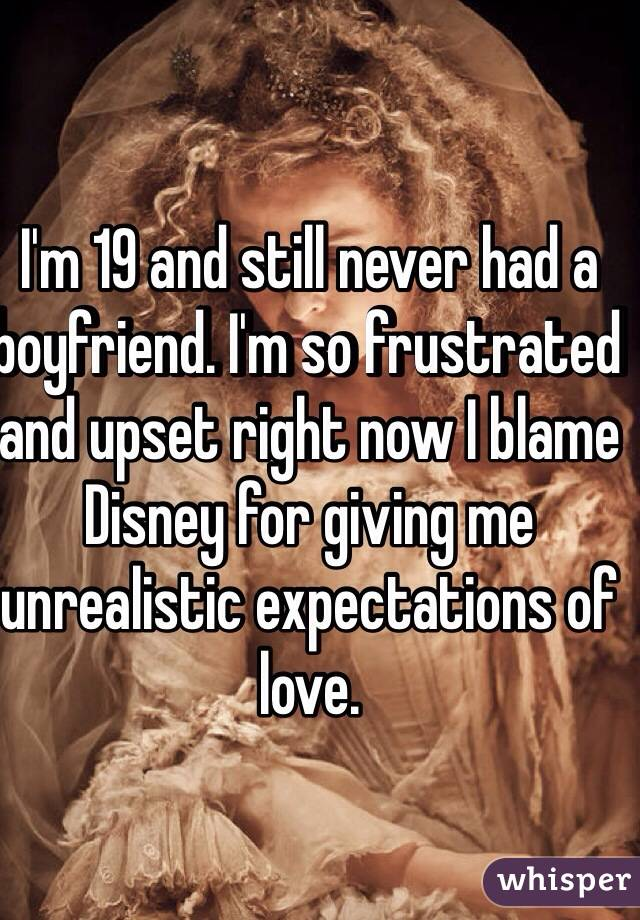 I'm 19 and still never had a boyfriend. I'm so frustrated and upset right now I blame Disney for giving me unrealistic expectations of love.