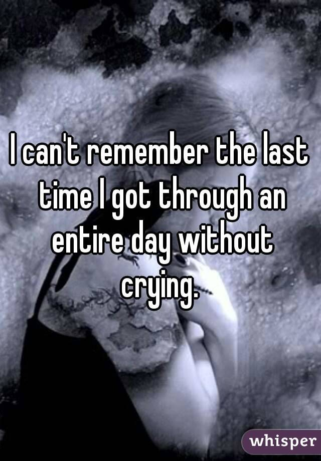 I can't remember the last time I got through an entire day without crying.