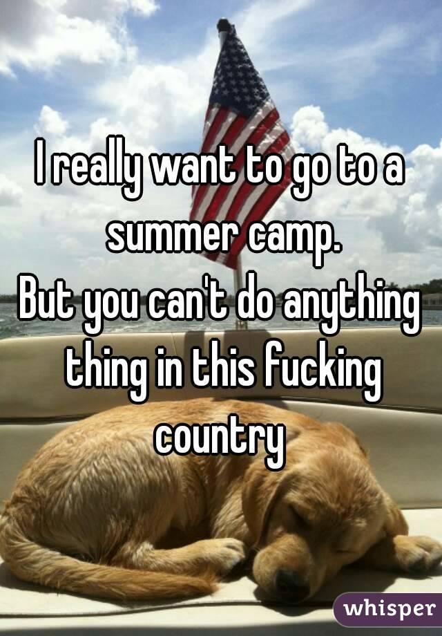 I really want to go to a summer camp. But you can't do anything thing in this fucking country