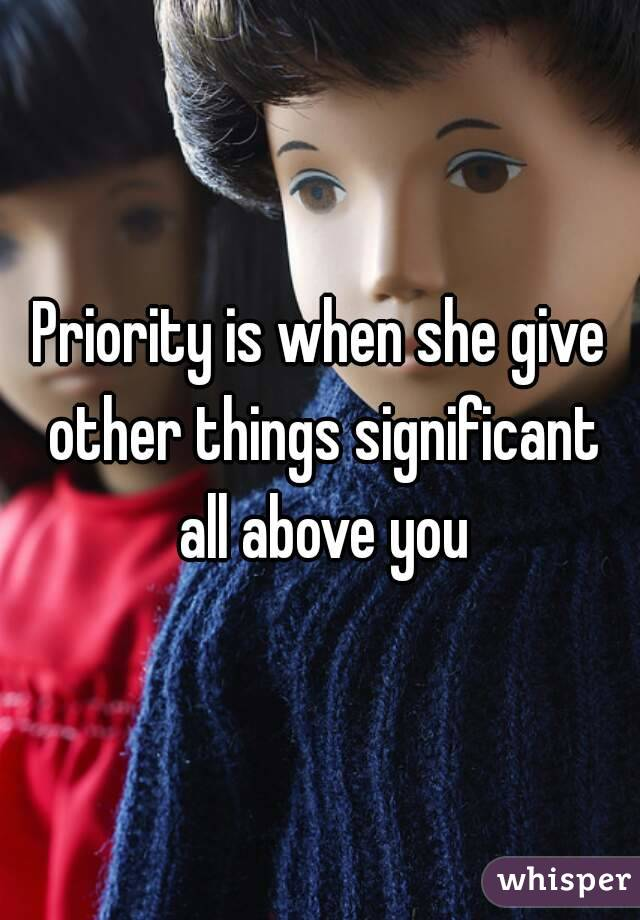 Priority is when she give other things significant all above you