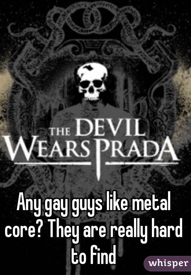 Any gay guys like metal core? They are really hard to find