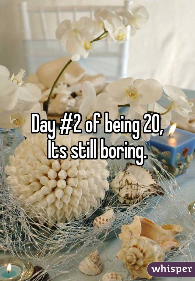 Day #2 of being 20, Its still boring.