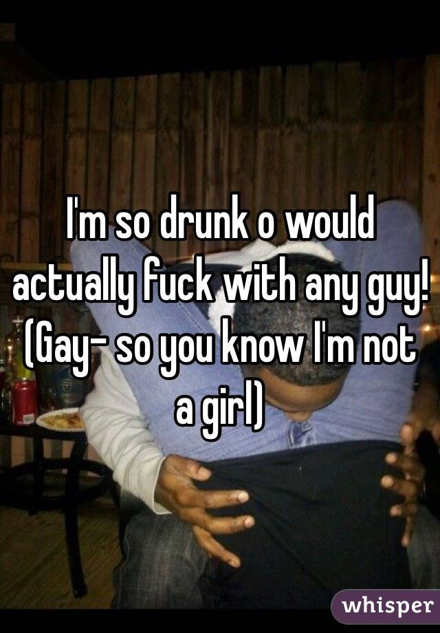 I'm so drunk o would actually fuck with any guy! (Gay- so you know I'm not a girl)