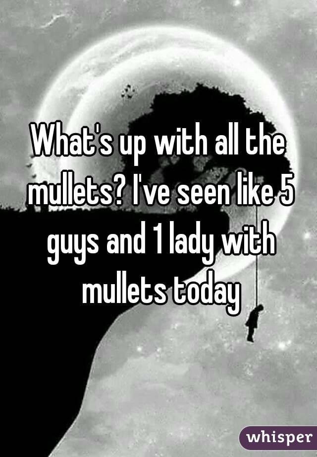 What's up with all the mullets? I've seen like 5 guys and 1 lady with mullets today