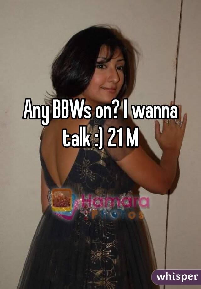 Any BBWs on? I wanna talk :) 21 M
