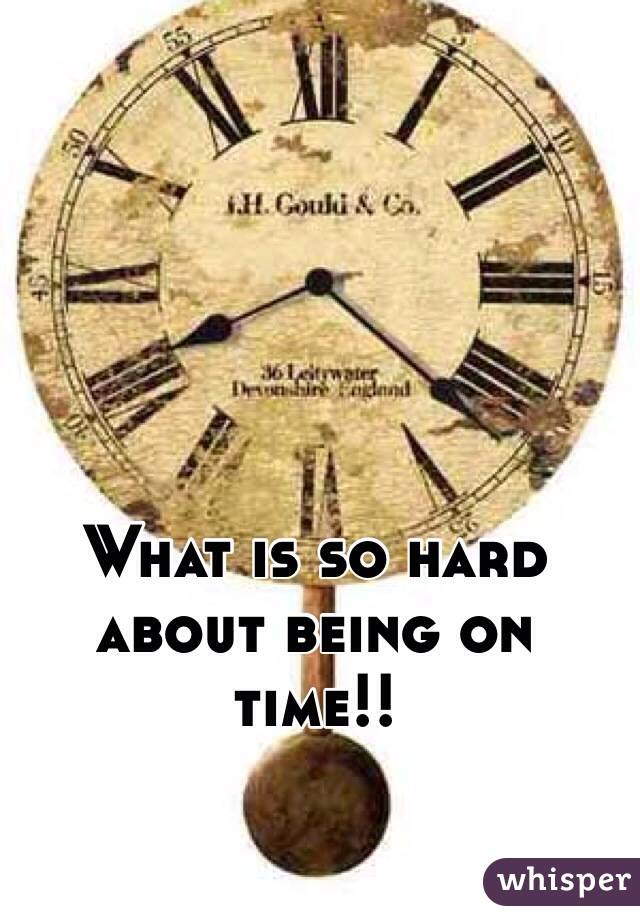 What is so hard about being on time!!