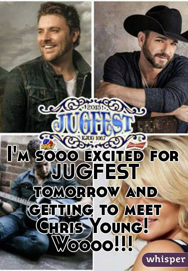 I'm sooo excited for JUGFEST tomorrow and getting to meet Chris Young!  Woooo!!!