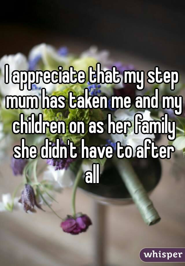 I appreciate that my step mum has taken me and my children on as her family she didn't have to after all