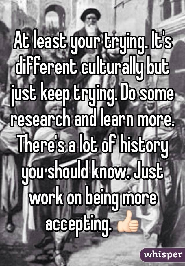 At least your trying. It's different culturally but just keep trying. Do some research and learn more. There's a lot of history you should know. Just work on being more accepting. 👍🏻