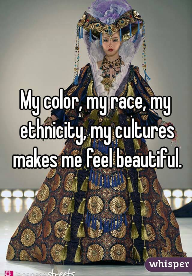 My color, my race, my ethnicity, my cultures makes me feel beautiful.