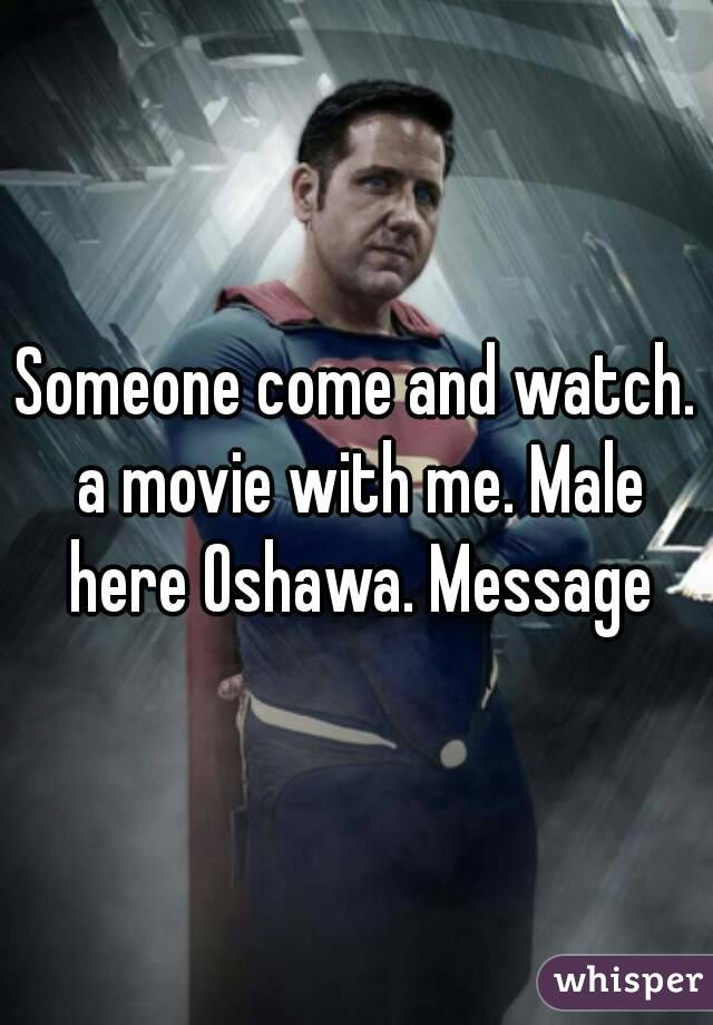 Someone come and watch. a movie with me. Male here Oshawa. Message