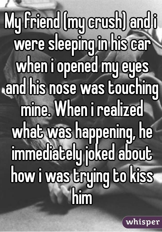 My friend (my crush) and i were sleeping in his car when i opened my eyes and his nose was touching mine. When i realized what was happening, he immediately joked about how i was trying to kiss him