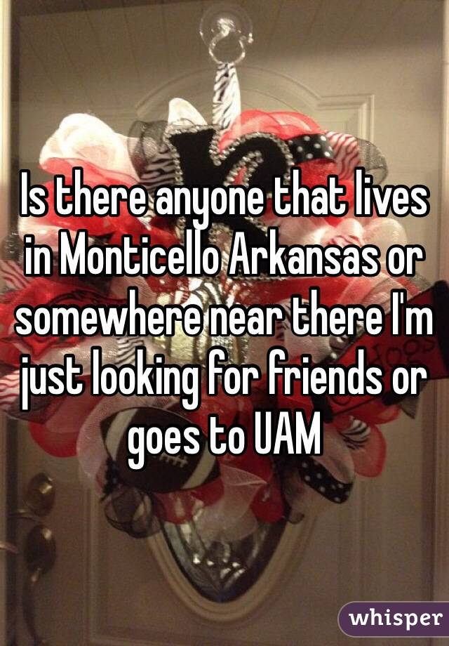 Is there anyone that lives in Monticello Arkansas or somewhere near there I'm just looking for friends or goes to UAM